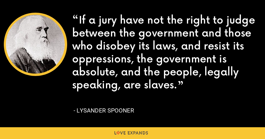If a jury have not the right to judge between the government and those who disobey its laws, and resist its oppressions, the government is absolute, and the people, legally speaking, are slaves. - Lysander Spooner