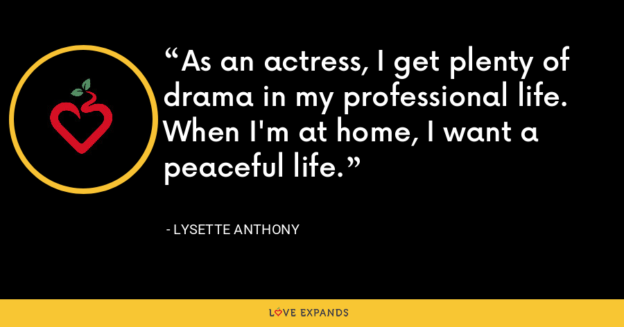 As an actress, I get plenty of drama in my professional life. When I'm at home, I want a peaceful life. - Lysette Anthony