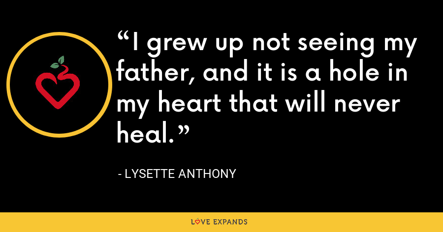 I grew up not seeing my father, and it is a hole in my heart that will never heal. - Lysette Anthony