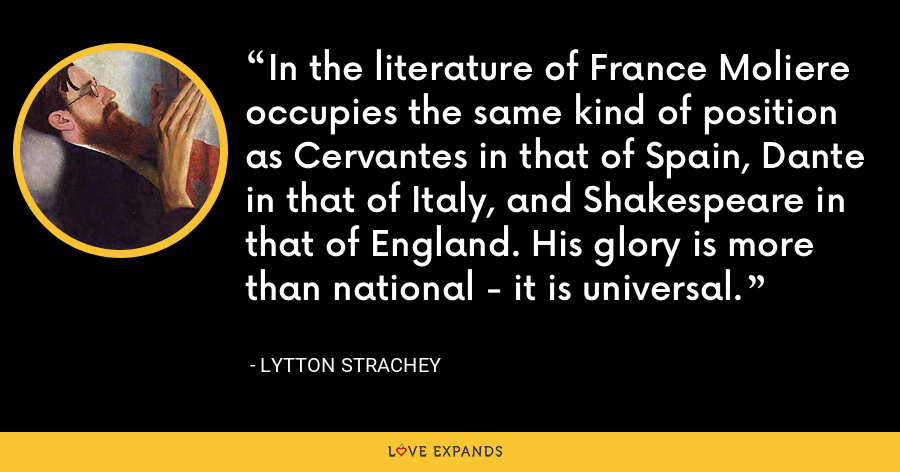 In the literature of France Moliere occupies the same kind of position as Cervantes in that of Spain, Dante in that of Italy, and Shakespeare in that of England. His glory is more than national - it is universal. - Lytton Strachey