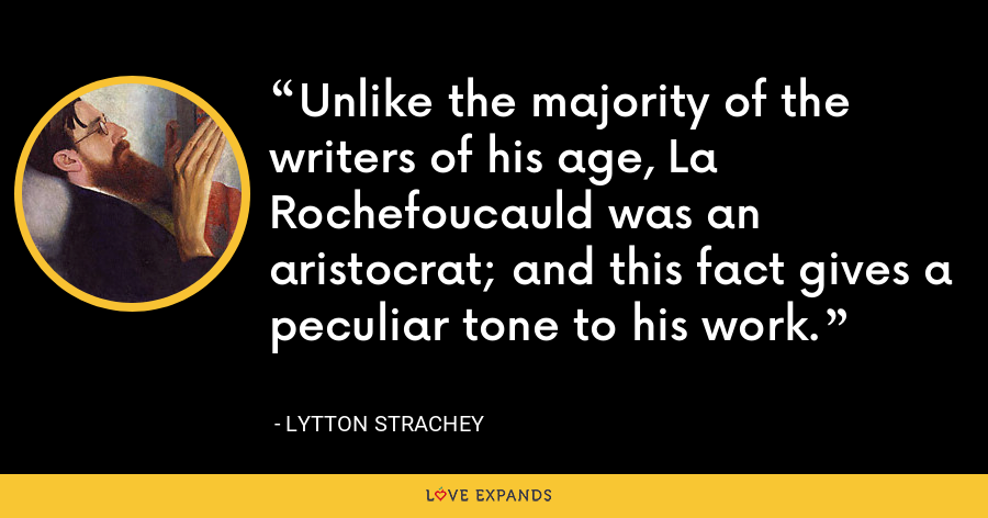 Unlike the majority of the writers of his age, La Rochefoucauld was an aristocrat; and this fact gives a peculiar tone to his work. - Lytton Strachey
