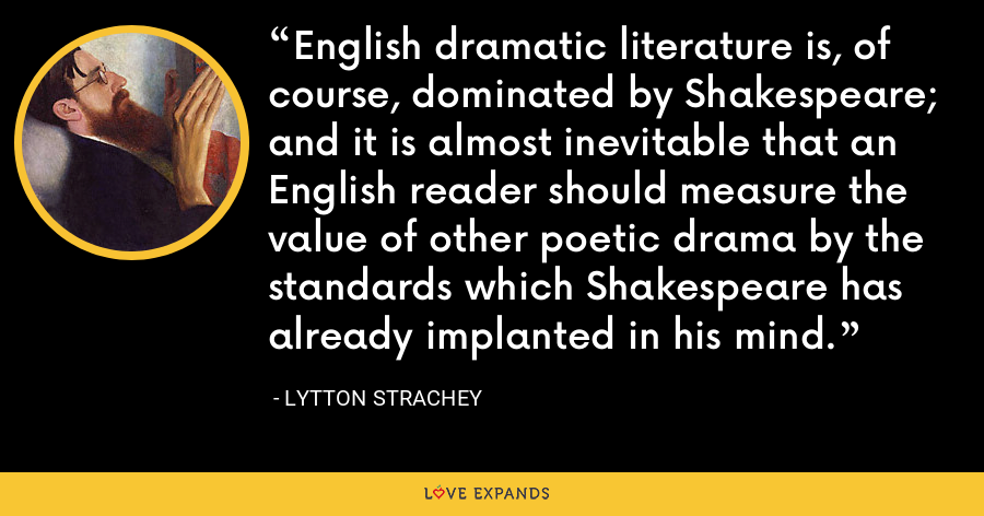 English dramatic literature is, of course, dominated by Shakespeare; and it is almost inevitable that an English reader should measure the value of other poetic drama by the standards which Shakespeare has already implanted in his mind. - Lytton Strachey