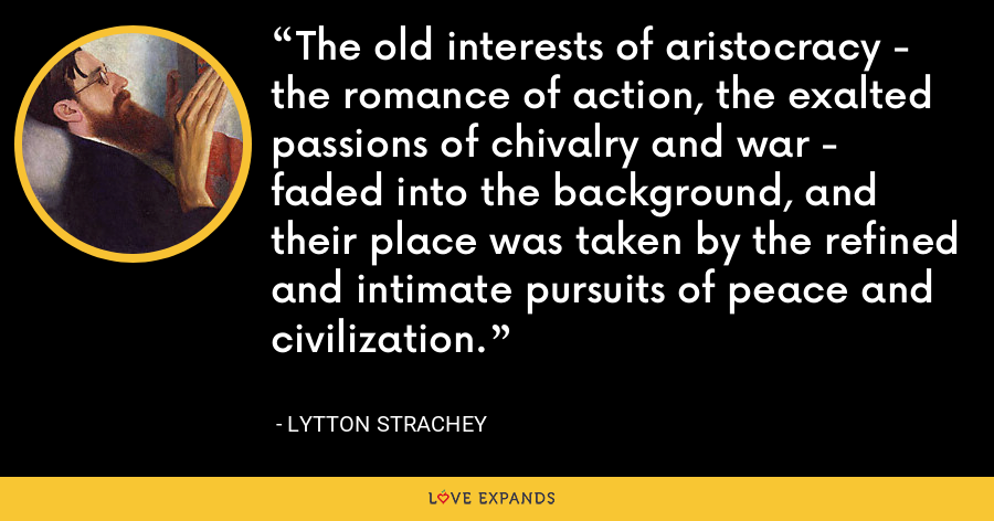The old interests of aristocracy - the romance of action, the exalted passions of chivalry and war - faded into the background, and their place was taken by the refined and intimate pursuits of peace and civilization. - Lytton Strachey