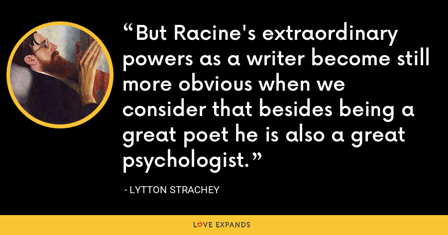 But Racine's extraordinary powers as a writer become still more obvious when we consider that besides being a great poet he is also a great psychologist. - Lytton Strachey