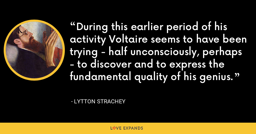 During this earlier period of his activity Voltaire seems to have been trying - half unconsciously, perhaps - to discover and to express the fundamental quality of his genius. - Lytton Strachey