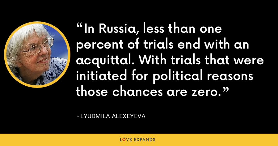 In Russia, less than one percent of trials end with an acquittal. With trials that were initiated for political reasons those chances are zero. - Lyudmila Alexeyeva