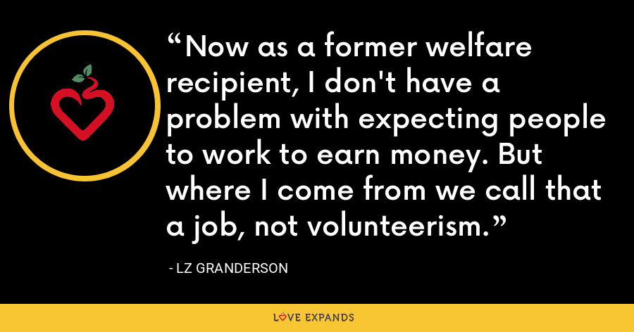 Now as a former welfare recipient, I don't have a problem with expecting people to work to earn money. But where I come from we call that a job, not volunteerism. - LZ Granderson