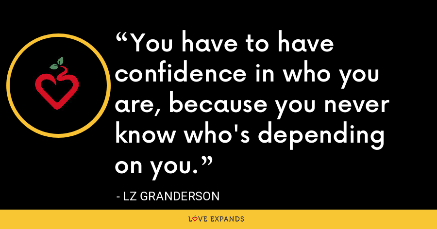 You have to have confidence in who you are, because you never know who's depending on you. - LZ Granderson