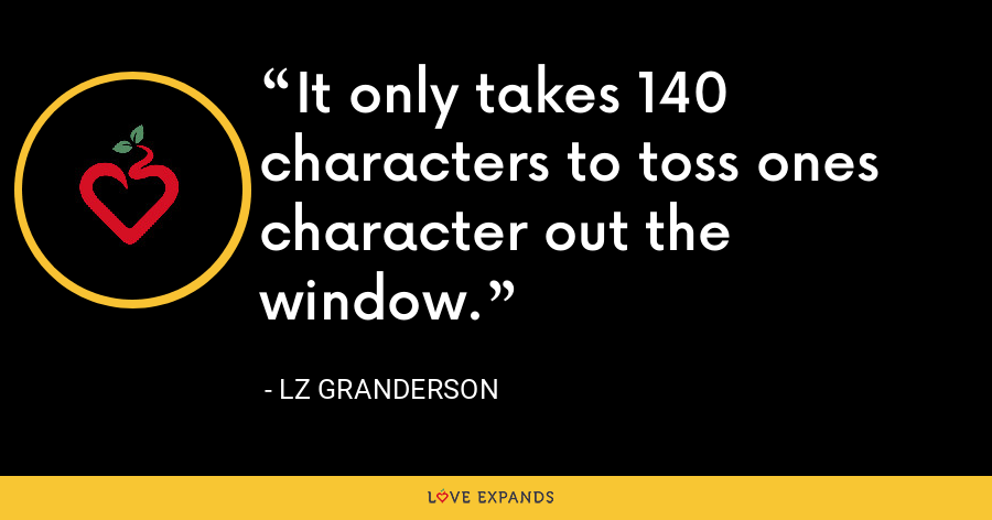 It only takes 140 characters to toss ones character out the window. - LZ Granderson