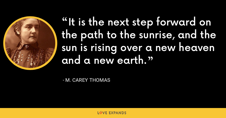 It is the next step forward on the path to the sunrise, and the sun is rising over a new heaven and a new earth. - M. Carey Thomas