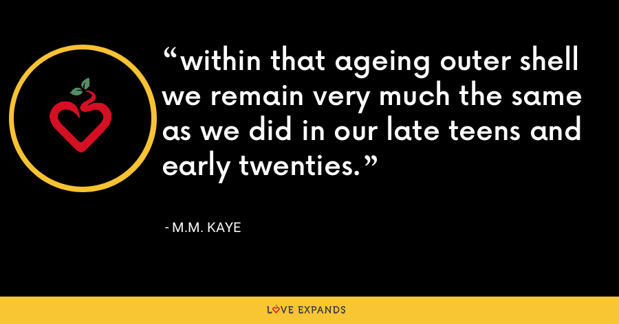 within that ageing outer shell we remain very much the same as we did in our late teens and early twenties. - M.M. Kaye