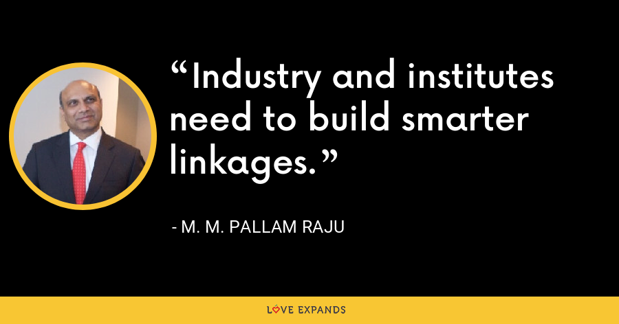 Industry and institutes need to build smarter linkages. - M. M. Pallam Raju