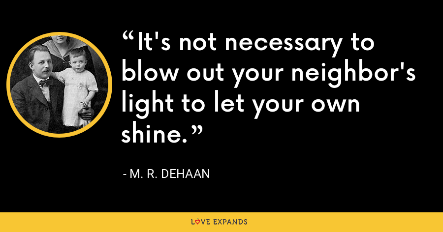 It's not necessary to blow out your neighbor's light to let your own shine. - M. R. DeHaan