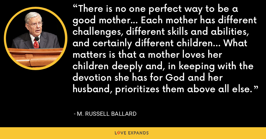 There is no one perfect way to be a good mother... Each mother has different challenges, different skills and abilities, and certainly different children... What matters is that a mother loves her children deeply and, in keeping with the devotion she has for God and her husband, prioritizes them above all else. - M. Russell Ballard