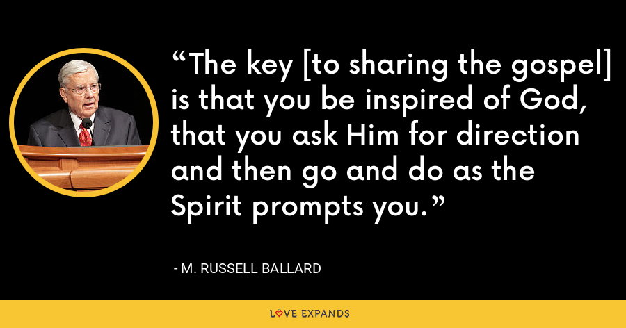 The key [to sharing the gospel] is that you be inspired of God, that you ask Him for direction and then go and do as the Spirit prompts you. - M. Russell Ballard