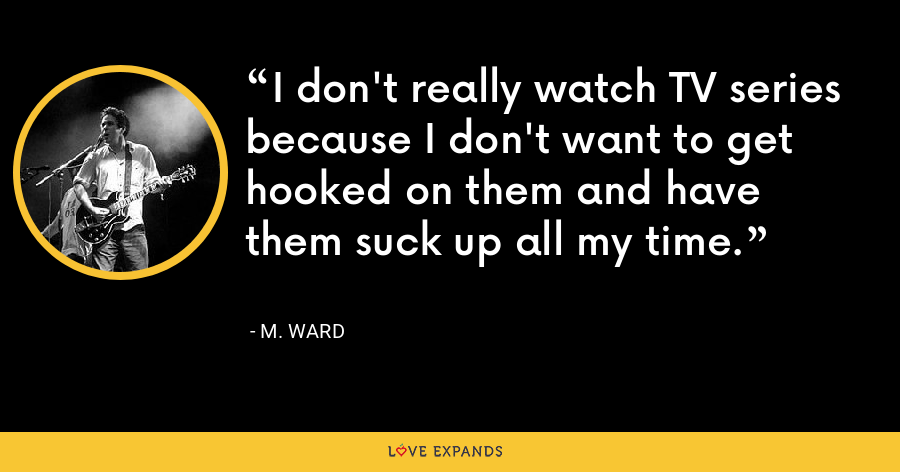 I don't really watch TV series because I don't want to get hooked on them and have them suck up all my time. - M. Ward