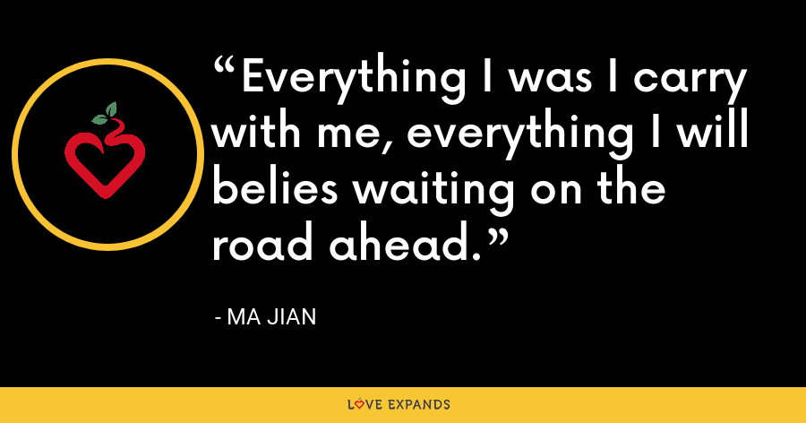 Everything I was I carry with me, everything I will belies waiting on the road ahead. - Ma Jian