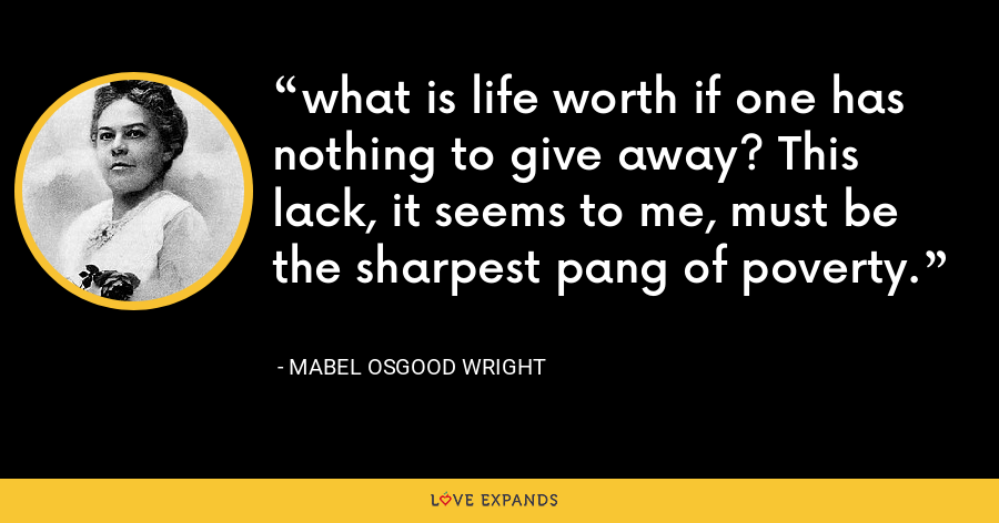 what is life worth if one has nothing to give away? This lack, it seems to me, must be the sharpest pang of poverty. - Mabel Osgood Wright