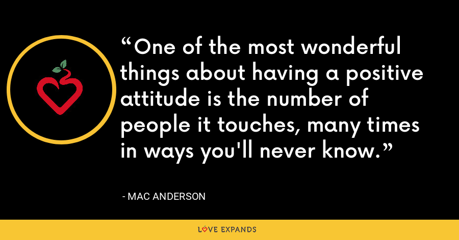 One of the most wonderful things about having a positive attitude is the number of people it touches, many times in ways you'll never know. - Mac Anderson