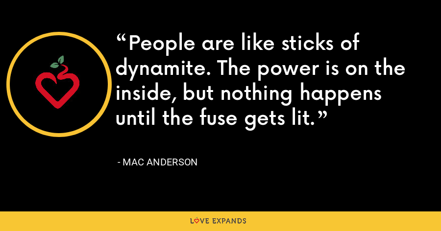 People are like sticks of dynamite. The power is on the inside, but nothing happens until the fuse gets lit. - Mac Anderson