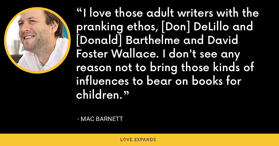 I love those adult writers with the pranking ethos, [Don] DeLillo and [Donald] Barthelme and David Foster Wallace. I don't see any reason not to bring those kinds of influences to bear on books for children. - Mac Barnett