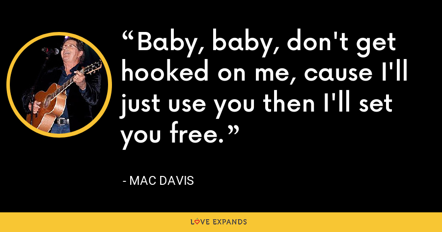 Baby, baby, don't get hooked on me, cause I'll just use you then I'll set you free. - Mac Davis