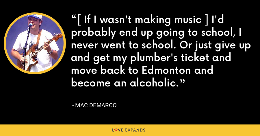 [ If I wasn't making music ] I'd probably end up going to school, I never went to school. Or just give up and get my plumber's ticket and move back to Edmonton and become an alcoholic. - Mac DeMarco