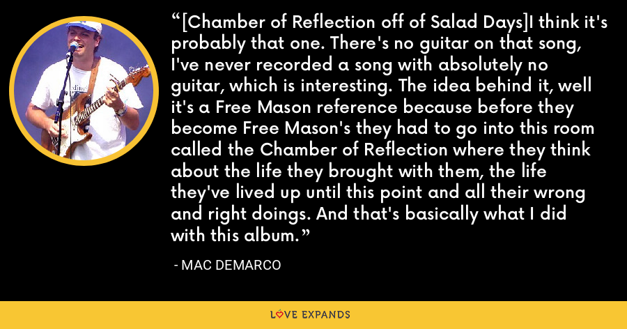 [Chamber of Reflection off of Salad Days]I think it's probably that one. There's no guitar on that song, I've never recorded a song with absolutely no guitar, which is interesting. The idea behind it, well it's a Free Mason reference because before they become Free Mason's they had to go into this room called the Chamber of Reflection where they think about the life they brought with them, the life they've lived up until this point and all their wrong and right doings. And that's basically what I did with this album. - Mac DeMarco