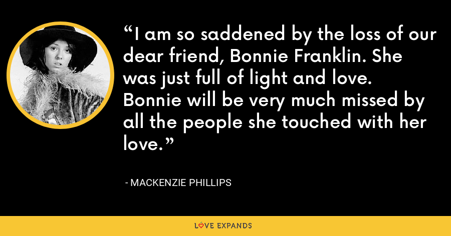 I am so saddened by the loss of our dear friend, Bonnie Franklin. She was just full of light and love. Bonnie will be very much missed by all the people she touched with her love. - Mackenzie Phillips