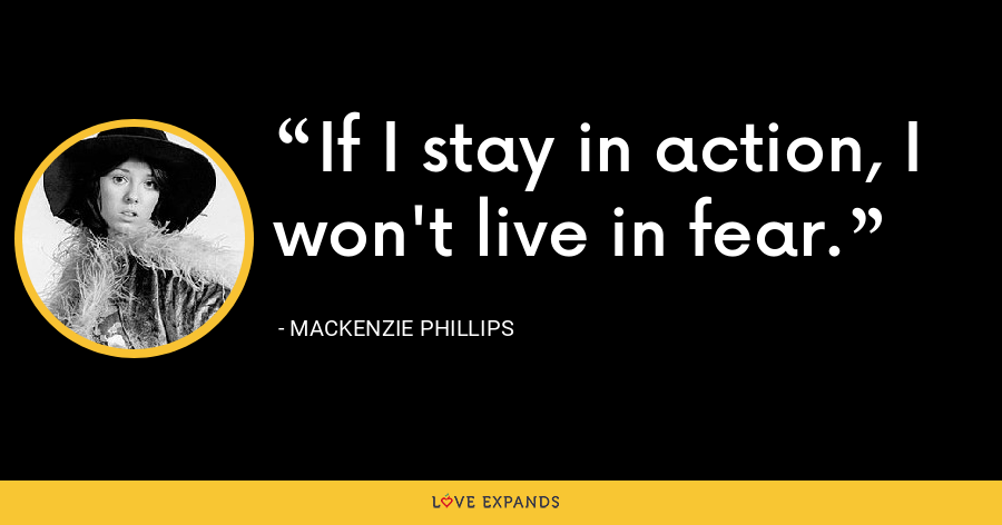 If I stay in action, I won't live in fear. - Mackenzie Phillips