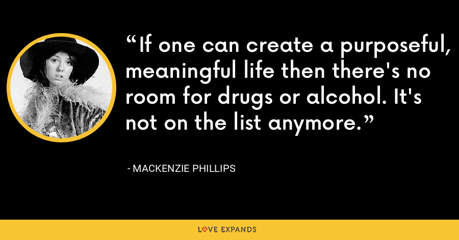 If one can create a purposeful, meaningful life then there's no room for drugs or alcohol. It's not on the list anymore. - Mackenzie Phillips
