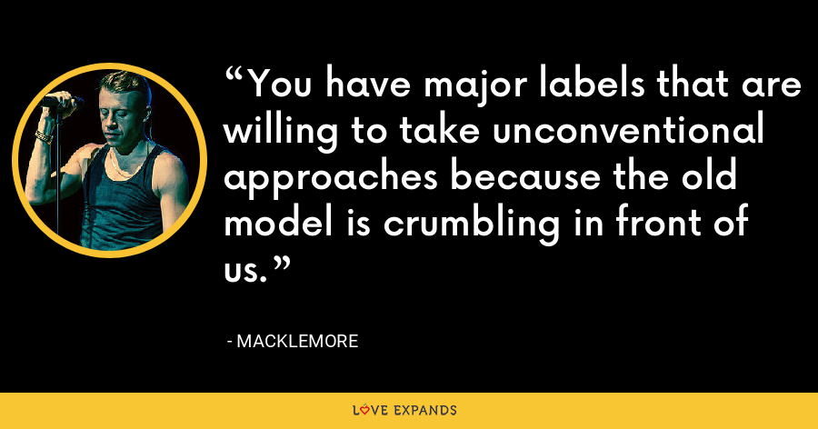 You have major labels that are willing to take unconventional approaches because the old model is crumbling in front of us. - Macklemore