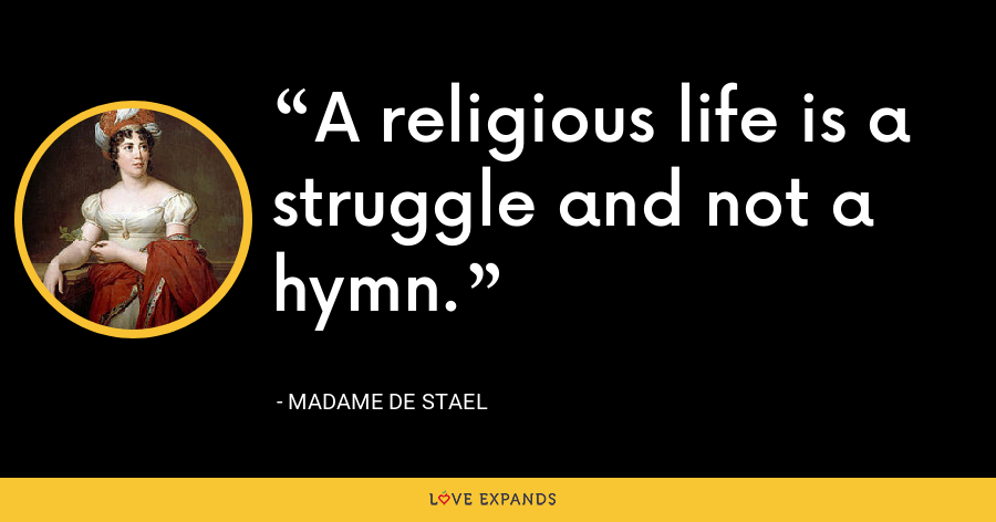 A religious life is a struggle and not a hymn. - Madame de Stael