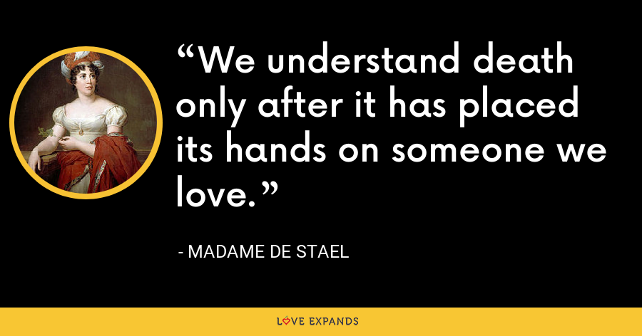 We understand death only after it has placed its hands on someone we love. - Madame de Stael