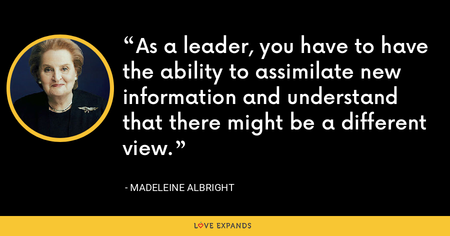 As a leader, you have to have the ability to assimilate new information and understand that there might be a different view. - Madeleine Albright