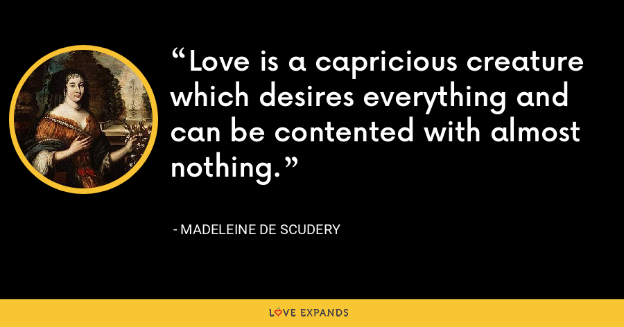 Love is a capricious creature which desires everything and can be contented with almost nothing. - Madeleine de Scudery