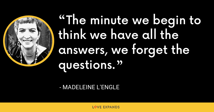 The minute we begin to think we have all the answers, we forget the questions. - Madeleine L'Engle