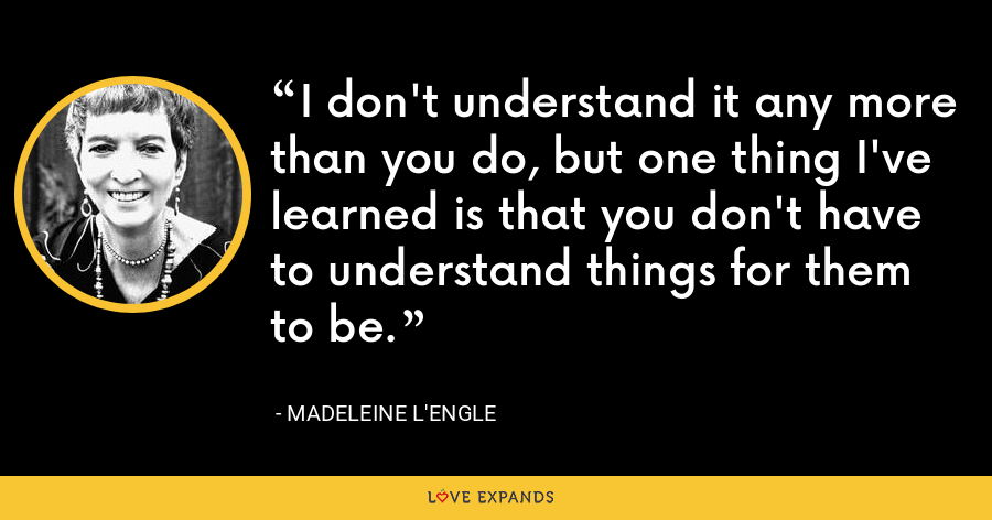 I don't understand it any more than you do, but one thing I've learned is that you don't have to understand things for them to be. - Madeleine L'Engle