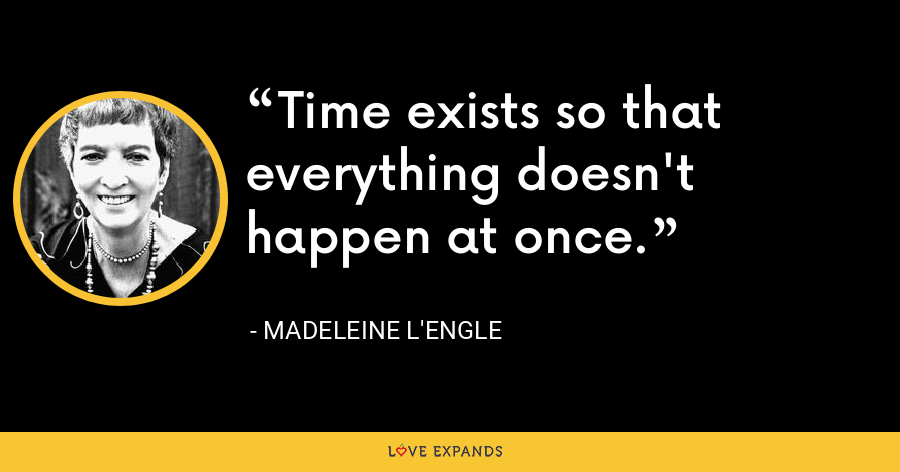 Time exists so that everything doesn't happen at once. - Madeleine L'Engle