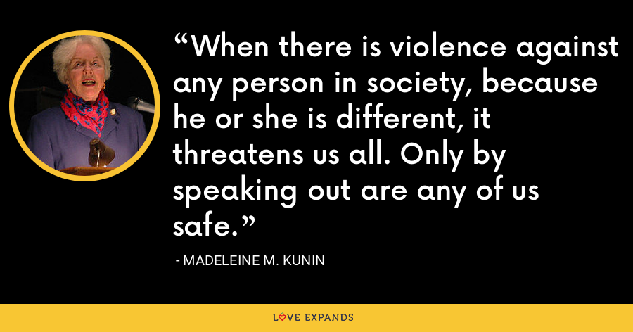 When there is violence against any person in society, because he or she is different, it threatens us all. Only by speaking out are any of us safe. - Madeleine M. Kunin