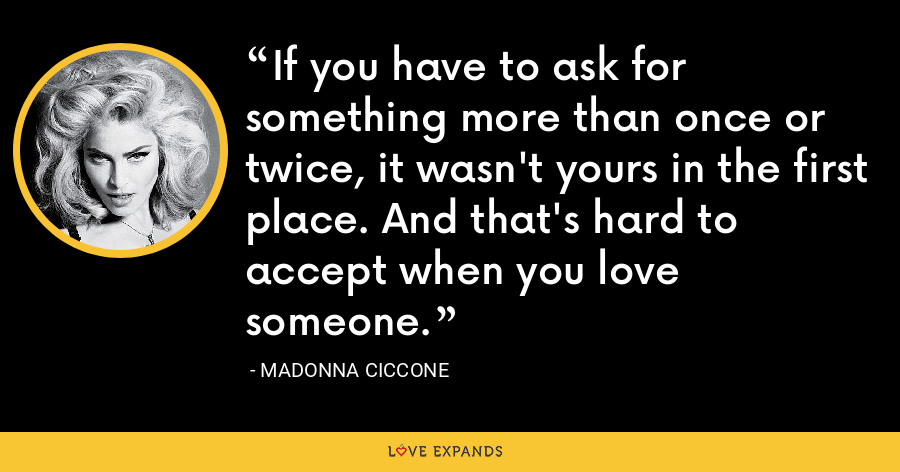 If you have to ask for something more than once or twice, it wasn't yours in the first place. And that's hard to accept when you love someone. - Madonna Ciccone