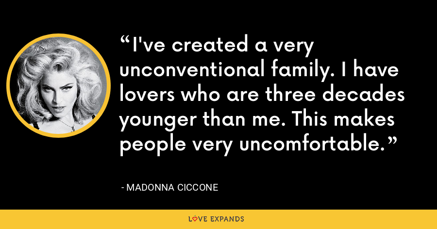 I've created a very unconventional family. I have lovers who are three decades younger than me. This makes people very uncomfortable. - Madonna Ciccone