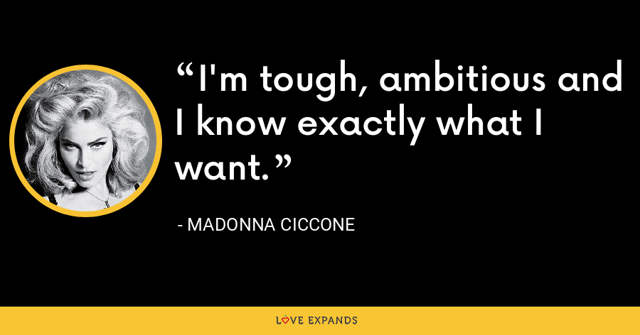 I'm tough, ambitious and I know exactly what I want. - Madonna Ciccone