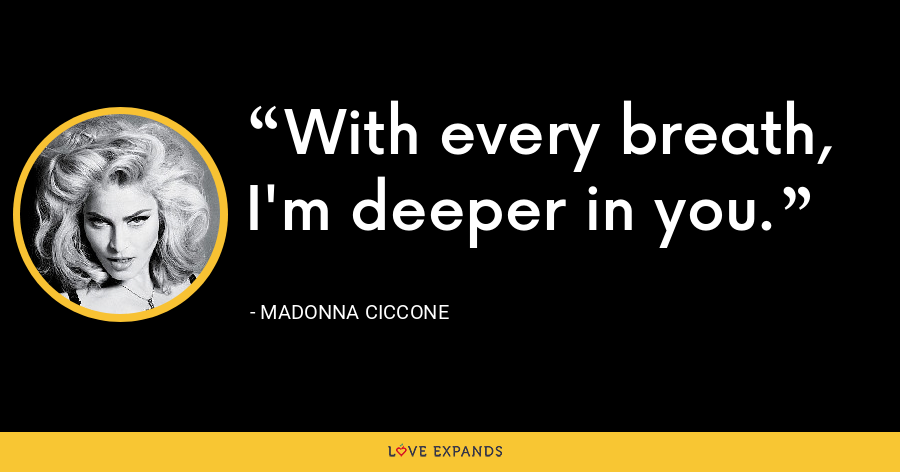With every breath, I'm deeper in you. - Madonna Ciccone
