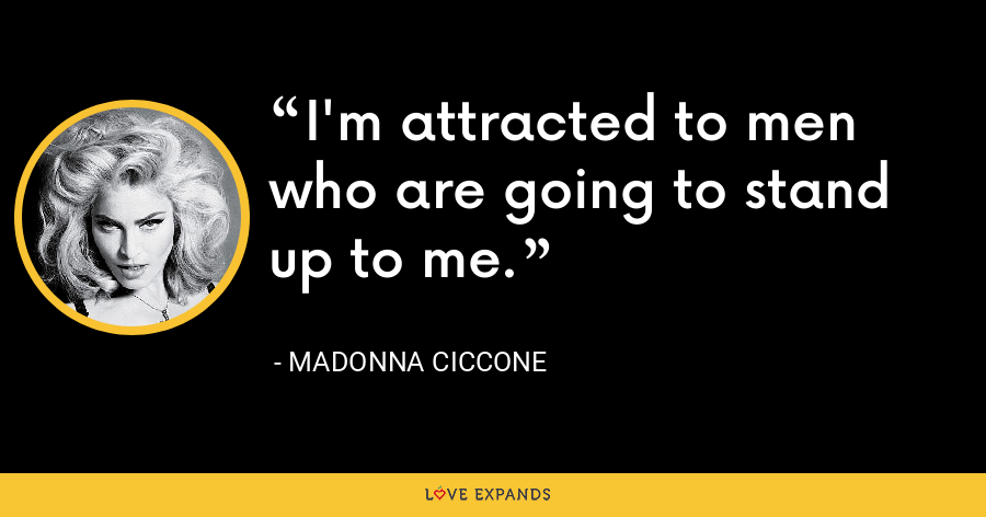 I'm attracted to men who are going to stand up to me. - Madonna Ciccone