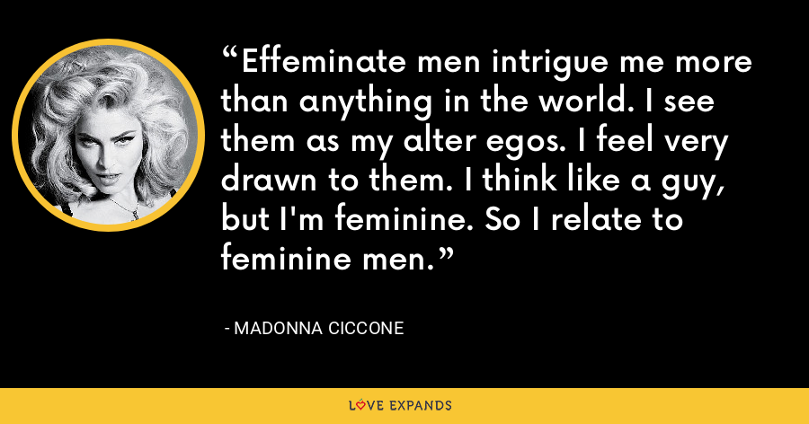 Effeminate men intrigue me more than anything in the world. I see them as my alter egos. I feel very drawn to them. I think like a guy, but I'm feminine. So I relate to feminine men. - Madonna Ciccone