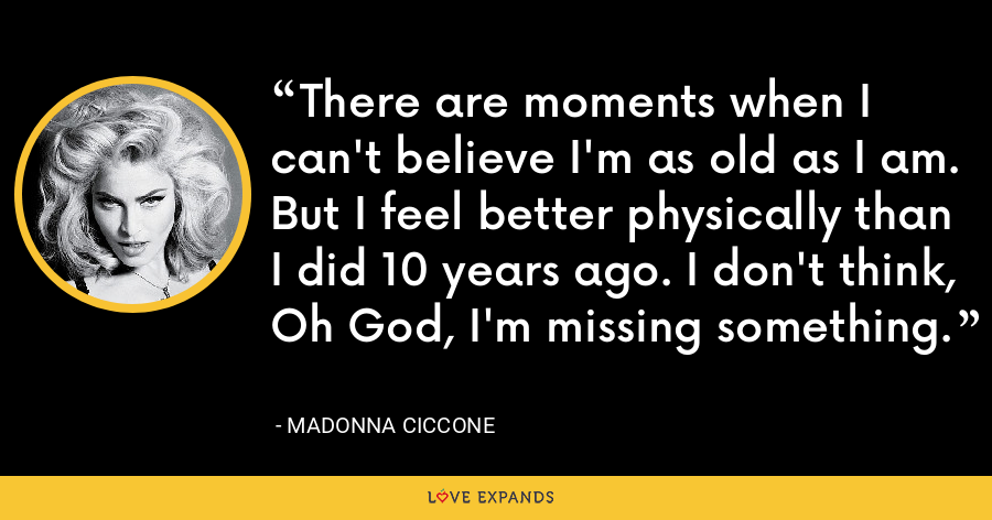 There are moments when I can't believe I'm as old as I am. But I feel better physically than I did 10 years ago. I don't think, Oh God, I'm missing something. - Madonna Ciccone