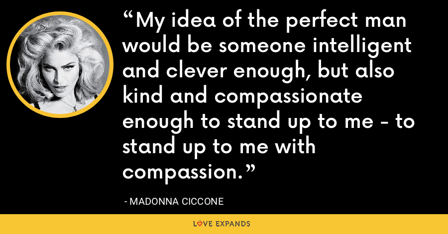 My idea of the perfect man would be someone intelligent and clever enough, but also kind and compassionate enough to stand up to me - to stand up to me with compassion. - Madonna Ciccone