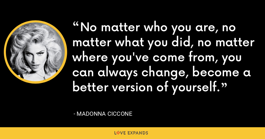 No matter who you are, no matter what you did, no matter where you've come from, you can always change, become a better version of yourself. - Madonna Ciccone