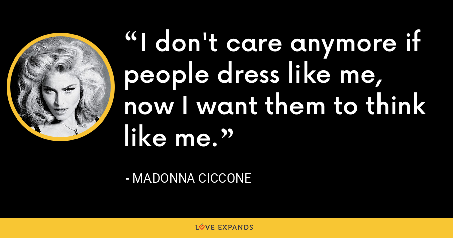 I don't care anymore if people dress like me, now I want them to think like me. - Madonna Ciccone